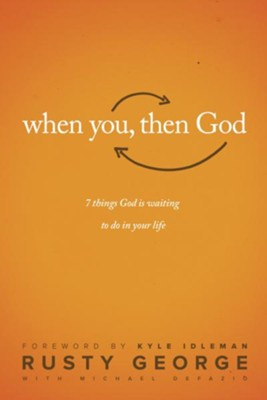 When You, Then God: 7 Things God Is Waiting to Do In Your Life - eBook  -     By: Rusty George, Kyle Idleman, Michael Defazio