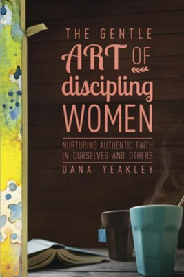 The Gentle Art of Discipling Women: Nurturing Authentic Faith in Ourselves and Others - eBook  -     By: Dana Yeakley