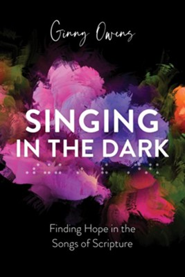 Singing in the Dark: Finding Hope in the Songs of Scripture  -     By: Ginny Owens