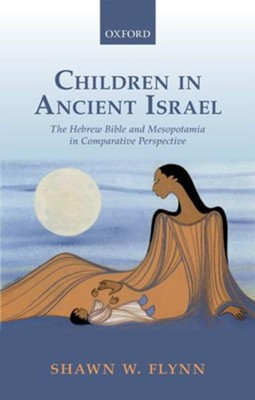 Children in Ancient Israel: The Hebrew Bible and Mesopotamia in Comparative Perspective  -     By: Shawn W. Flynn