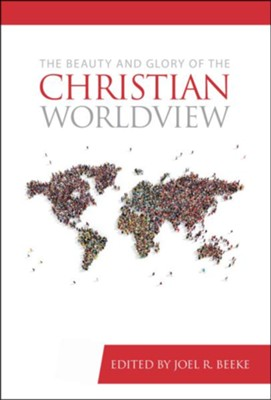 The Beauty and Glory of the Christian Worldview  -     Edited By: Joel R. Beeke     By: Various Contributors