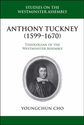 Anthony Tuckney (1599-1670): Theologian of the Westminster Assembly  -     By: Younchun Cho