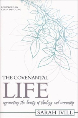 The Covenantal Life: Appreciating the Beauty of Theology and Community  -     By: Sarah Ivill