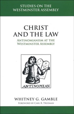 Christ and the Law: Antinomianism and the Westminster Assembly  -     By: Whitney Gamble