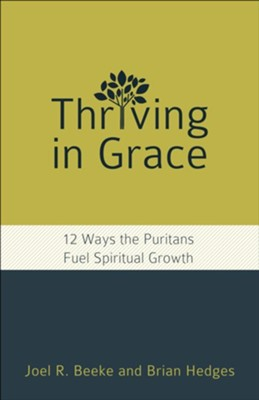Thriving in Grace: 12 Ways the Puritans Fuel Spiritual Growth  -     By: Joel R. Beeke, Brian Hedges