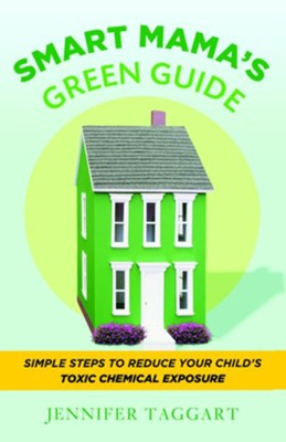 Smart Mama's Green Guide: Simple Steps to Reduce Your Child's Toxic Chemical Exposure - eBook  -     By: Jennifer Taggart