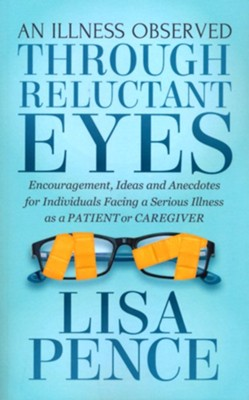 An Illness Observed Through Reluctant Eyes: Encouragement, Ideas and Anecdotes for Individuals Facing a Serious Illness as a Patient or Caregiver  -     By: Lisa Pence