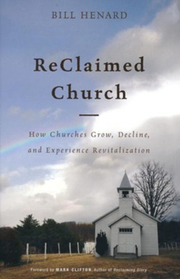 Reclaimed Church: How Churches Grow, Decline, and Experience Revitalization  -     By: Bill Henard