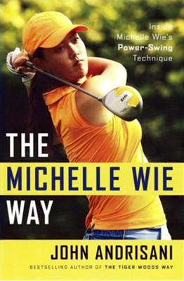 The Michelle Wie Way: Inside Michelle Wie's Power-Swing Technique - eBook  -     By: John Andrisani