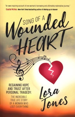 Song of a Wounded Heart: Regaining Hope and Trust After Personal Tragedy: The Incredible True Life Story of a Woman Who Lost Everything  -     By: Lora Jones