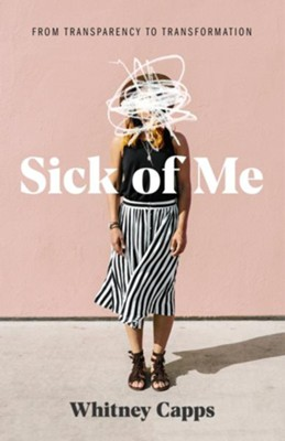 Sick of Me: From Transparency to Transformation   -     By: Whitney Capps