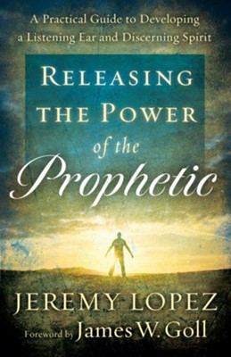 Releasing the Power of the Prophetic: A Practical Guide to Developing a Listening Ear and Discerning Spirit  -     By: Jeremy Lopez