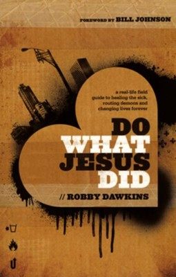 Do What Jesus Did: A Real-Life Field Guide to Healing the Sick, Routing Demons, and Changing Lives Forever  -     By: Robby Dawkins
