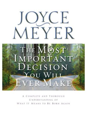 The Most Important Decision You Will Ever Make: A Complete and Thorough Understanding of What it Means to be Born Again - eBook  -     By: Joyce Meyer