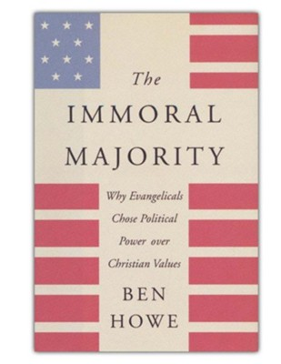 The Immoral Majority: Why Good Christians Pick Bad Leaders  -     By: Ben Howe