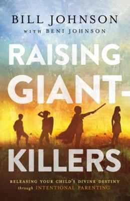 Raising Giant-Killers: Releasing Your Child's Divine Destiny Through Intentional Parenting  -     By: Bill Johnson, Beni Johnson