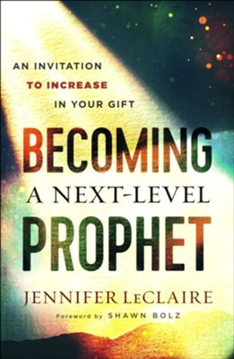 Becoming a Next-Level Prophet: An Invitation to Increase in Your Gift  -     By: Jennifer LeClaire