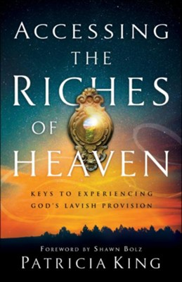 Accessing the Riches of Heaven: Keys to Experiencing God's Lavish Provision  -     By: Patricia King