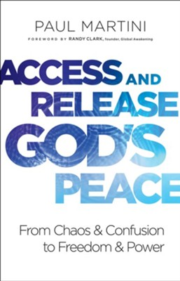 Access and Release God's Peace: From Chaos and Confusion to Freedom and Power  -     By: Paul Martini