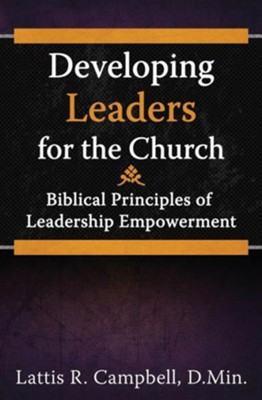 Developing Leaders for the Church: Biblical Principles of Leadership Empowerment  -     By: Lattis R. Campbell D,Min.