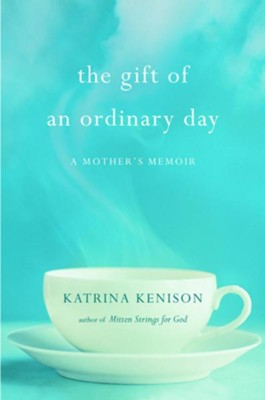 The Gift of an Ordinary Day: A Mother's Memoir - eBook  -     By: Katrina Kenison