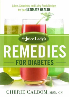 The Juice Lady's Remedies for Diabetes: Juices, Smoothies, and Living Foods Recipes for Your Ultimate Health - eBook  -     By: Cherie Calbom MSN, CN