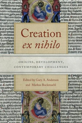 Creation &#034Ex Nihilo&#034: Origins, Development, Contemporary Challenges  -     By: Gary A. Anderson