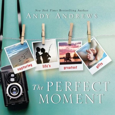 The Perfect Moment: Capturing Life's Greatest Gifts  -     By: Andy Andrews