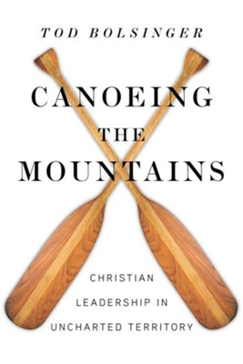 Canoeing the Mountains: Christian Leadership in Uncharted Territory - eBook  -     By: Tod Bolsinger