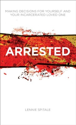Arrested: Making Decisions for Yourself and Your Incarcerated Loved One - eBook  -     By: Lennie Spitale