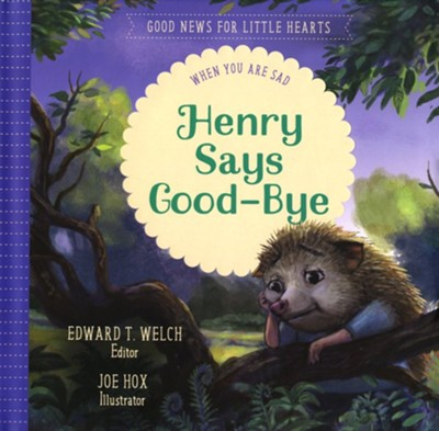 Henry Says Goodbye: When You Are Sad  -     By: Edward T. Welch     Illustrated By: Jo Hox