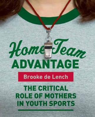 Home Team Advantage: The Critical Role of Mothers in Youth Sports  -     By: Brooke De Lench