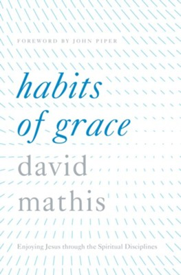 Habits of Grace: Enjoying Jesus through the Spiritual Disciplines - eBook  -     By: David Mathis