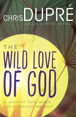 The Wild Love of God: A Journey that Heals Life's Deepest Wounds - eBook  -     By: Chris DuPre
