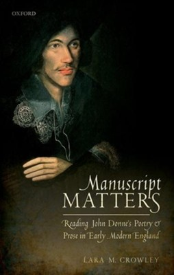 Manuscript Matters: Reading John Donne's Poetry and Prose in Early Modern England  -     By: Lara Crowley