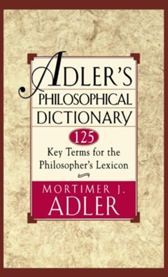 Adler's Philosophical Dictionary: 125 Key Terms for the Philosopher's Lexicon  -     By: Mortimer Jerome Adler