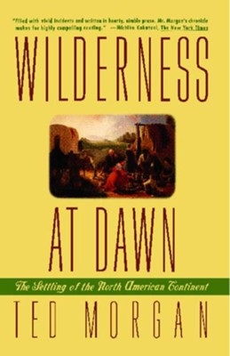 Wilderness at Dawn: The Settling of the North American Continent  -     By: Ted Morgan