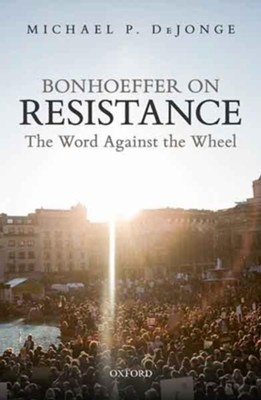 Bonhoeffer on Resistance: The Word Against the Wheel  -     By: Michael P. DeJonge