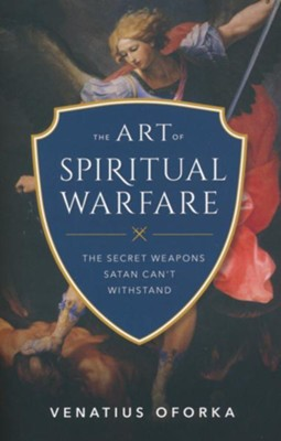 The Art of Spiritual Warfare: The Secret Weapons Satan Can't Withstand  -     By: Venatius Oforka