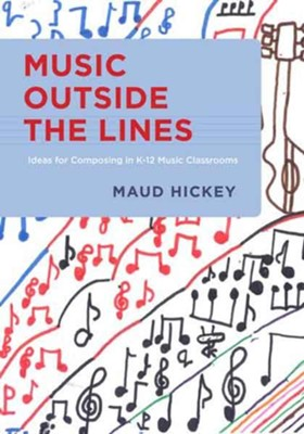 Music Outside the Lines: Ideas for Composing in K-12 Music Classrooms  -     By: Maud Hickey