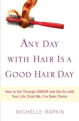 Any Day with Hair Is a Good Hair Day: How to Get Through CANCER and Get On with Your Life (Trust Me, I've Been There) - eBook  -     By: Michelle Rapkin