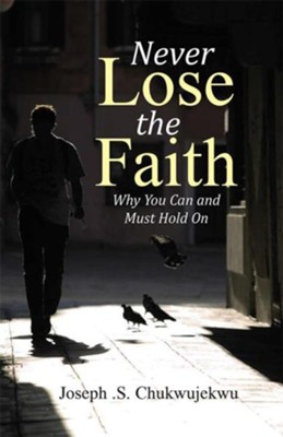 Never Lose the Faith: Why You Can and Must Hold On - eBook  -     By: Joseph S. Chukwujekwu