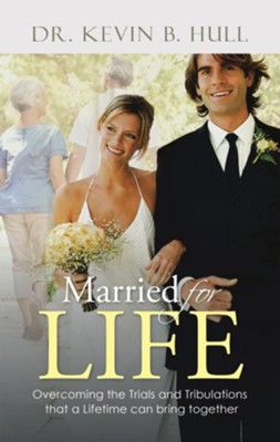 Married for Life: Overcoming the Trials and Tribulations That a Lifetime Can Bring Together - eBook  -     By: Dr. Kevin B. Hull