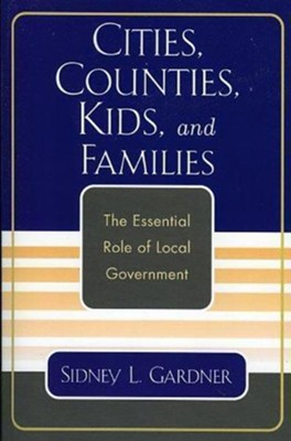 Cities, Counties, Kids, and Families: The Essential Role of Local Government  -     By: Sidney L. Gardner