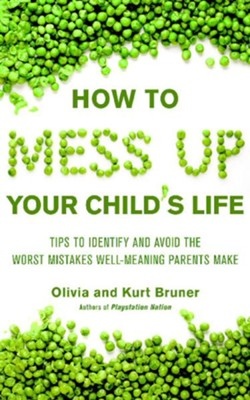 How to Mess Up Your Child's Life: Proven Strategies & Practical Tips - eBook  -     By: Kurt Bruner, Olivia Bruner