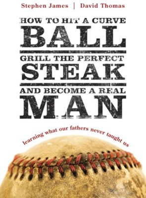 How to Hit a Curveball, Grill the Perfect Steak, and Become a Real Man: Learning What Our Fathers Never Taught Us - eBook  -     By: Stephen James, David Thomas