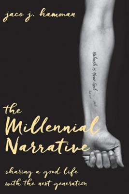 The Millenial Narrative: Sharing a Good Life with the Next Generation  -     By: Jaco J. Hamman
