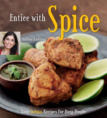Entice With Spice: Easy Indian Recipes for Busy People  -     By: Shubhra Ramineni, Masano Kawana
