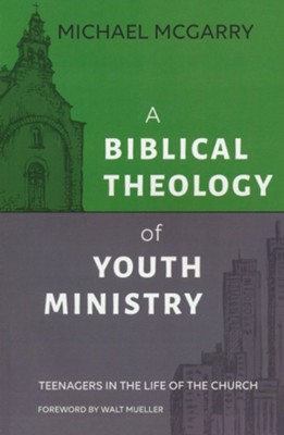 A Biblical Theology of Youth Ministry: Teenagers in the Life of the Church  -     By: Michael McGarry