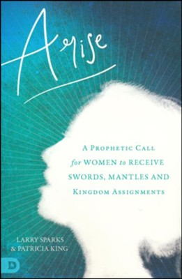 Arise: A Prophetic Call for Women to Receive Swords, Mantles, and Kingdom Assignments  -     By: Patricia King, Larry Sparks